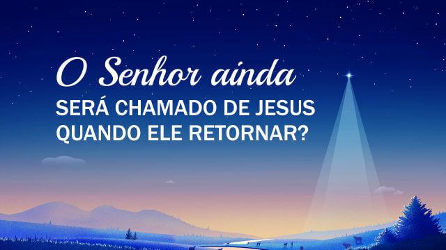 O Senhor ainda será chamado de Jesus quando Ele retornar?