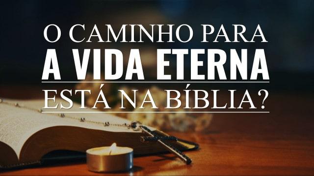 O caminho para a vida eterna está na Bíblia?
