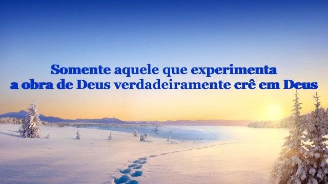 Somente aquele que experimenta a obra de Deus verdadeiramente crê em Deus