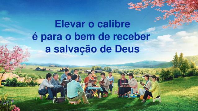 Elevar o calibre é para o bem de receber a salvação de Deus