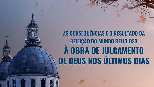 As consequências e o resultado da rejeição do mundo religioso à obra de julgamento de Deus nos últimos dias