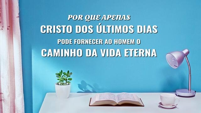 Por que apenas Cristo dos últimos dias pode fornecer ao homem o caminho da vida eterna